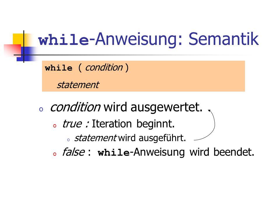 while -Anweisung: Semantik o condition wird ausgewertet. o true : Iteration beginnt. o statement wird ausgeführt. o false : while -Anweisung wird been