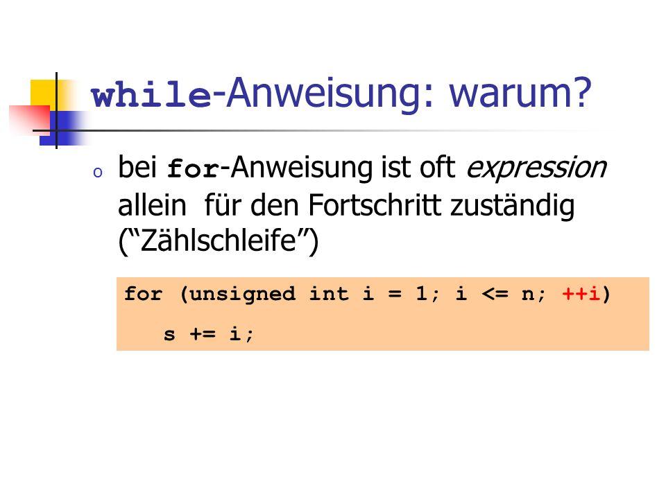 while -Anweisung: warum? o bei for -Anweisung ist oft expression allein für den Fortschritt zuständig (Zählschleife) for (unsigned int i = 1; i <= n;