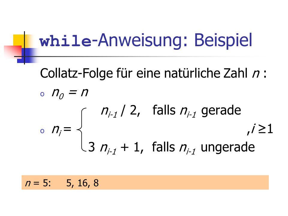 while -Anweisung: Beispiel Collatz-Folge für eine natürliche Zahl n : o n 0 = n n i-1 / 2, falls n i-1 gerade o n i =,i 1 3 n i-1 + 1, falls n i-1 ung