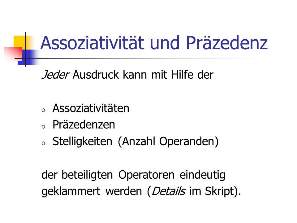 Assoziativität und Präzedenz Jeder Ausdruck kann mit Hilfe der o Assoziativitäten o Präzedenzen o Stelligkeiten (Anzahl Operanden) der beteiligten Operatoren eindeutig geklammert werden (Details im Skript).