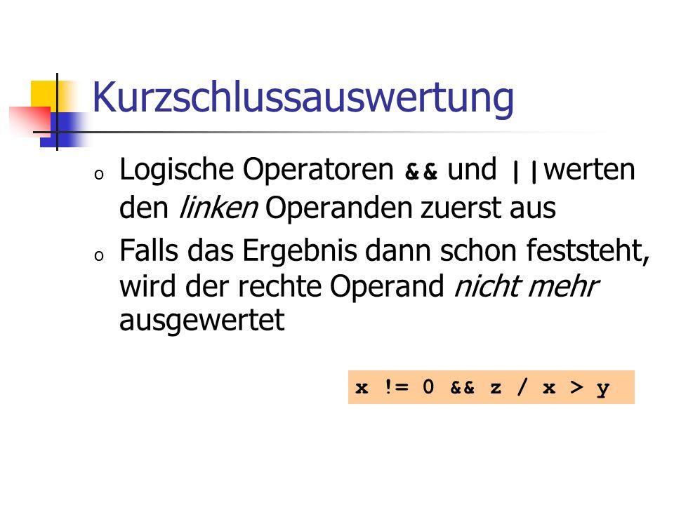 Kurzschlussauswertung o Logische Operatoren && und || werten den linken Operanden zuerst aus o Falls das Ergebnis dann schon feststeht, wird der rechte Operand nicht mehr ausgewertet x != 0 && z / x > y