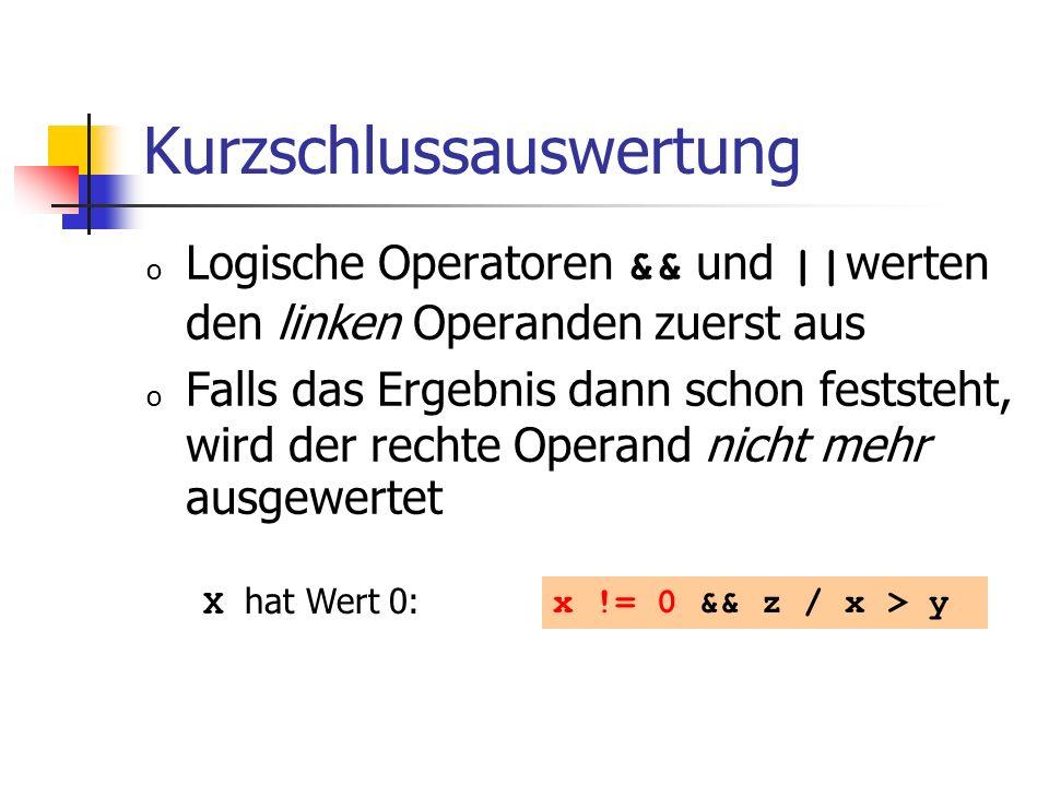 Kurzschlussauswertung o Logische Operatoren && und || werten den linken Operanden zuerst aus o Falls das Ergebnis dann schon feststeht, wird der rechte Operand nicht mehr ausgewertet x != 0 && z / x > y X hat Wert 0: