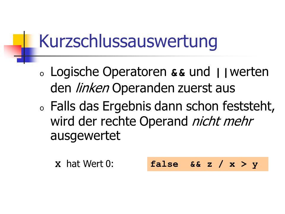 Kurzschlussauswertung o Logische Operatoren && und || werten den linken Operanden zuerst aus o Falls das Ergebnis dann schon feststeht, wird der rechte Operand nicht mehr ausgewertet false && z / x > y X hat Wert 0: