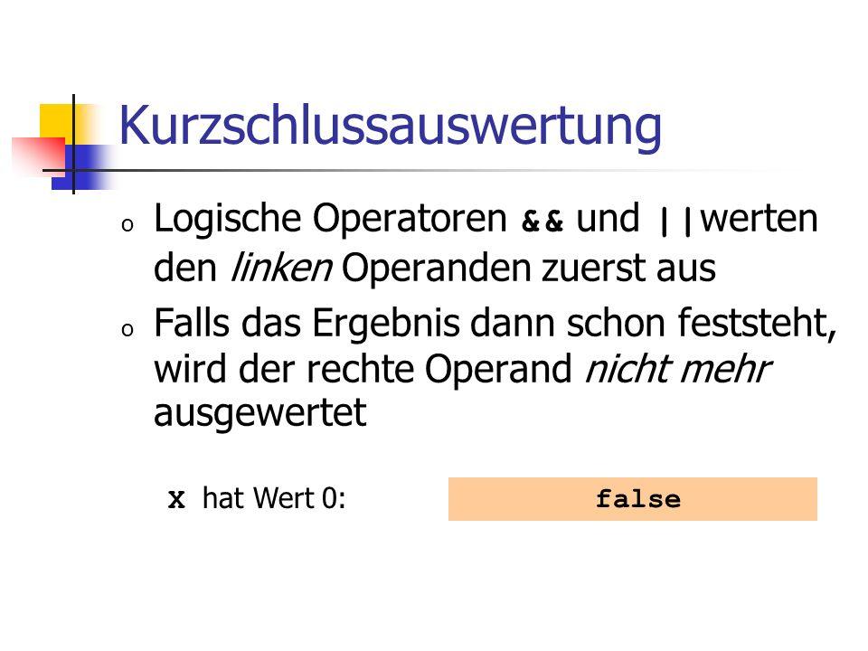 Kurzschlussauswertung o Logische Operatoren && und || werten den linken Operanden zuerst aus o Falls das Ergebnis dann schon feststeht, wird der rechte Operand nicht mehr ausgewertet false X hat Wert 0: