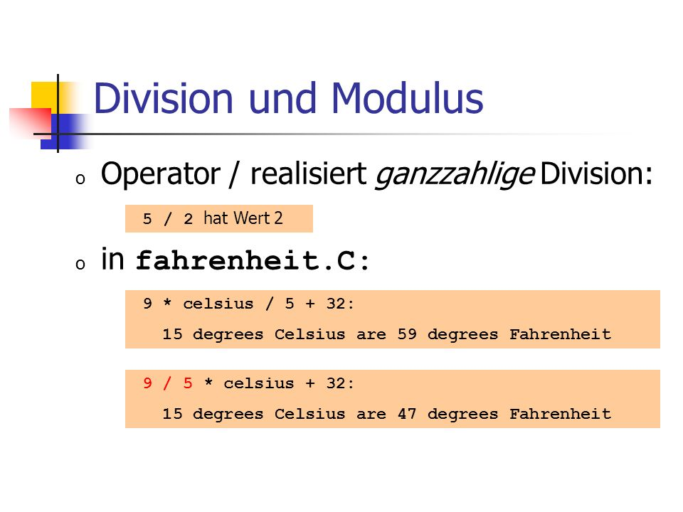 Division und Modulus o Operator / realisiert ganzzahlige Division: o in fahrenheit.C: 5 / 2 hat Wert 2 9 * celsius / 5 + 32: 15 degrees Celsius are 59