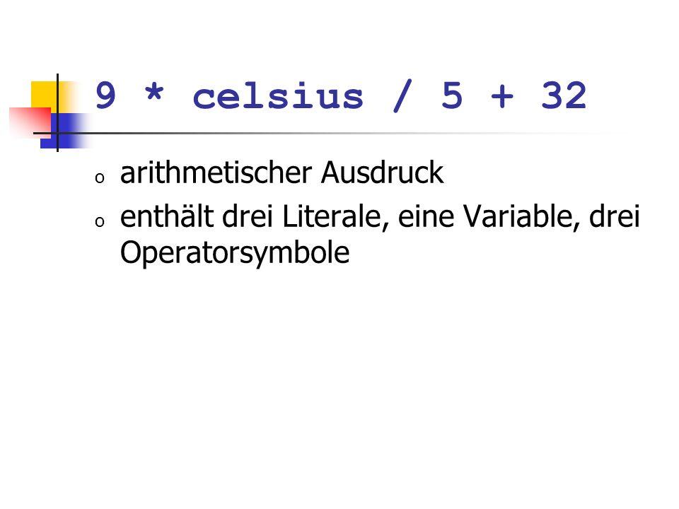 9 * celsius / 5 + 32 o arithmetischer Ausdruck o enthält drei Literale, eine Variable, drei Operatorsymbole Wie ist der Ausdruck geklammert?