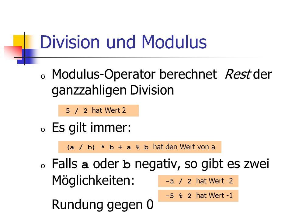 Division und Modulus o Modulus-Operator berechnet Rest der ganzzahligen Division o Es gilt immer: o Falls a oder b negativ, so gibt es zwei Möglichkeiten: 5 / 2 hat Wert 2 -5 % 2 hat Wert -1 (a / b) * b + a % b hat den Wert von a -5 / 2 hat Wert -2 Rundung gegen 0