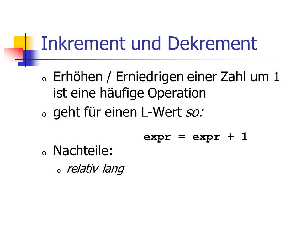 Inkrement und Dekrement o Erhöhen / Erniedrigen einer Zahl um 1 ist eine häufige Operation o geht für einen L-Wert so: o Nachteile: o relativ lang expr = expr + 1
