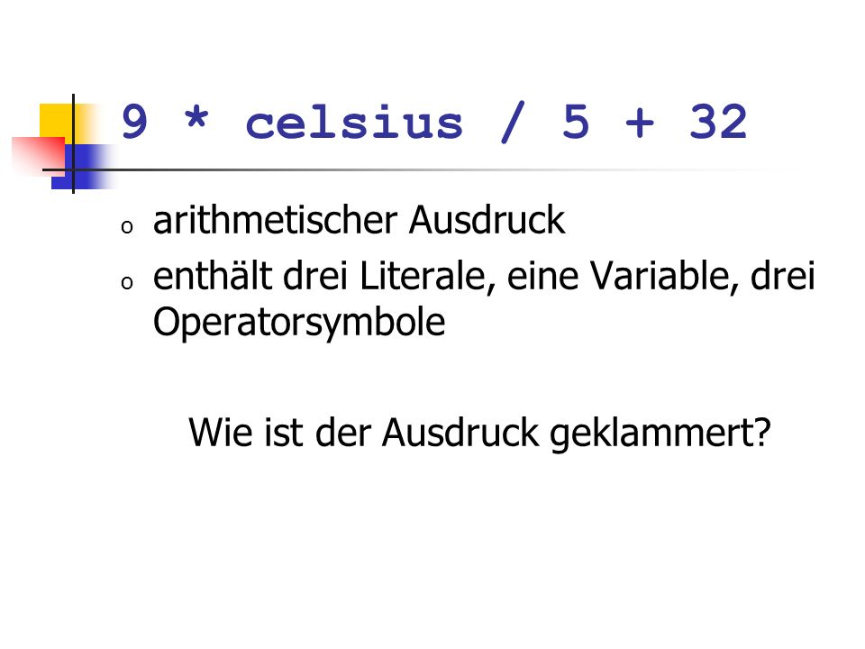 Division und Modulus o Modulus-Operator berechnet Rest der ganzzahligen Division o Es gilt immer: o Meistens: falls a oder b negativ, so wird gegen 0 gerundet; 5 / 2 hat Wert 2 5 % 2 hat Wert 1 (a / b) * b + a % b hat den Wert von a