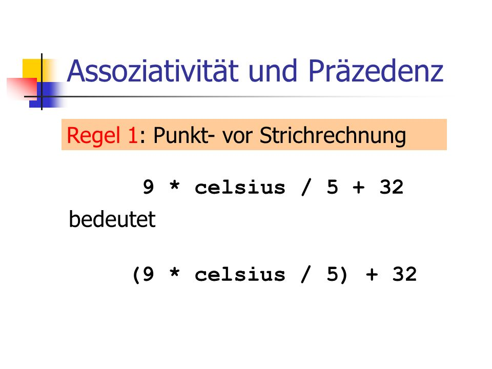 Division und Modulus o Operator / realisiert ganzzahlige Division: o in fahrenheit.C: 5 / 2 hat Wert 2 9 * celsius / 5 + 32: 15 degrees Celsius are 59 degrees Fahrenheit 9 / 5 * celsius + 32: 15 degrees Celsius are 47 degrees Fahrenheit