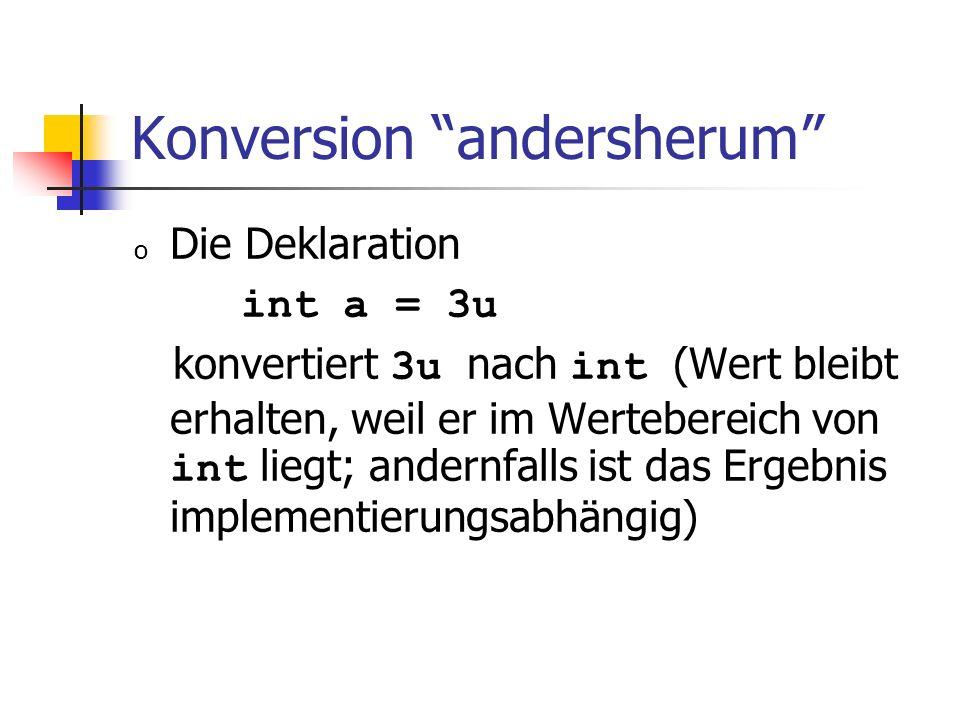 Konversion andersherum o Die Deklaration int a = 3u konvertiert 3u nach int (Wert bleibt erhalten, weil er im Wertebereich von int liegt; andernfalls ist das Ergebnis implementierungsabhängig)
