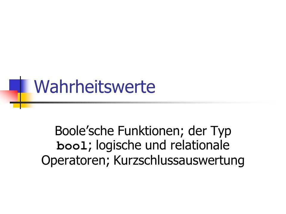Wahrheitswerte Boolesche Funktionen; der Typ bool ; logische und relationale Operatoren; Kurzschlussauswertung