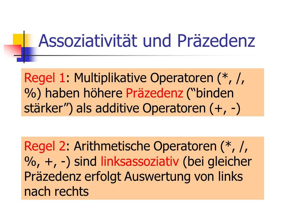 Assoziativität und Präzedenz Regel 1: Multiplikative Operatoren (*, /, %) haben höhere Präzedenz (binden stärker) als additive Operatoren (+, -) Regel 2: Arithmetische Operatoren (*, /, %, +, -) sind linksassoziativ (bei gleicher Präzedenz erfolgt Auswertung von links nach rechts