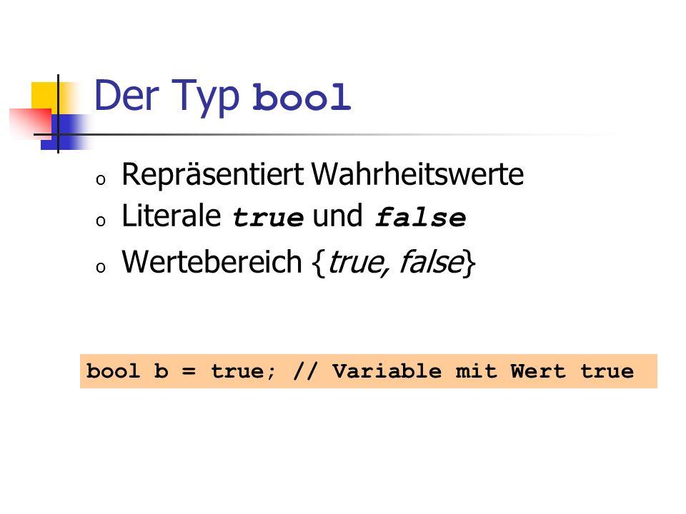 Der Typ bool o Repräsentiert Wahrheitswerte o Literale true und false o Wertebereich {true, false} bool b = true; // Variable mit Wert true