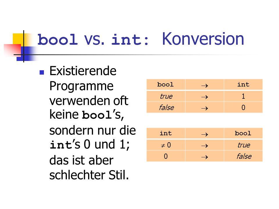 bool vs. int: Konversion Existierende Programme verwenden oft keine bool s, sondern nur die int s 0 und 1; das ist aber schlechter Stil. bool int true
