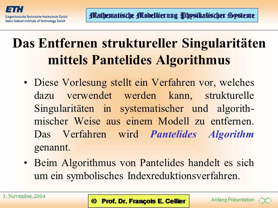 Anfang Präsentation 3. November, 2004 Das Entfernen struktureller Singularitäten mittels Pantelides Algorithmus Diese Vorlesung stellt ein Verfahren v