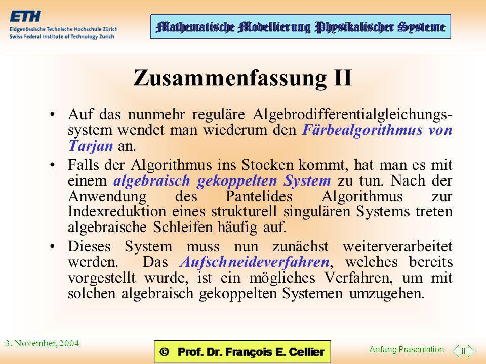 Anfang Präsentation 3. November, 2004 Zusammenfassung II Auf das nunmehr reguläre Algebrodifferentialgleichungs- system wendet man wiederum den Färbea
