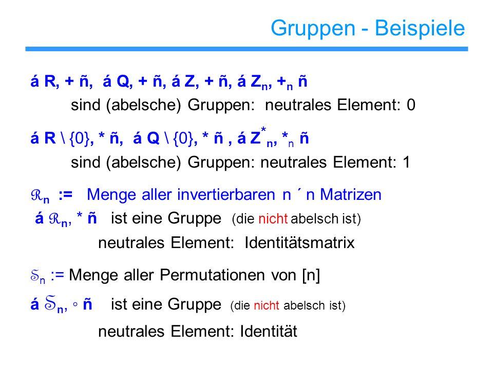 Gruppen - Beispiele á R, + ñ, á Q, + ñ, á Z, + ñ, á Z n, + n ñ sind (abelsche) Gruppen: neutrales Element: 0 á R \ {0}, * ñ, á Q \ {0}, * ñ, á Z * n,