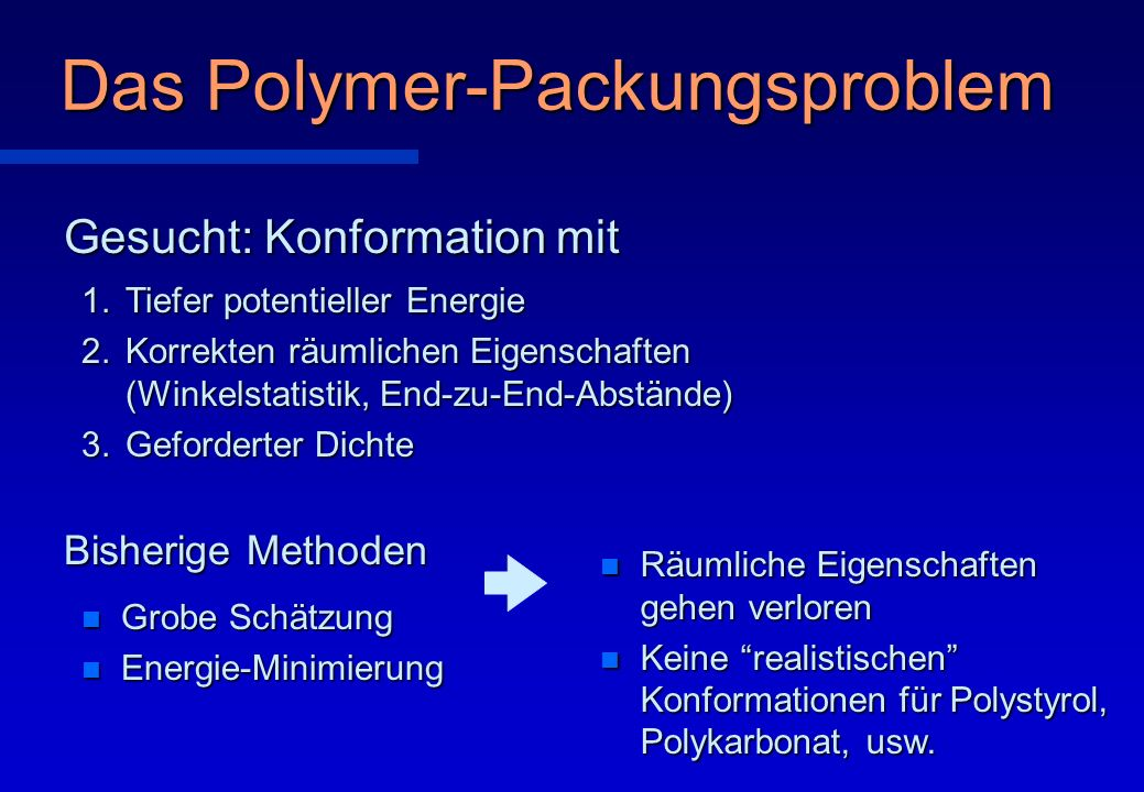 Das Polymer-Packungsproblem 1.Tiefer potentieller Energie 2.Korrekten räumlichen Eigenschaften (Winkelstatistik, End-zu-End-Abstände) 3.Geforderter Di