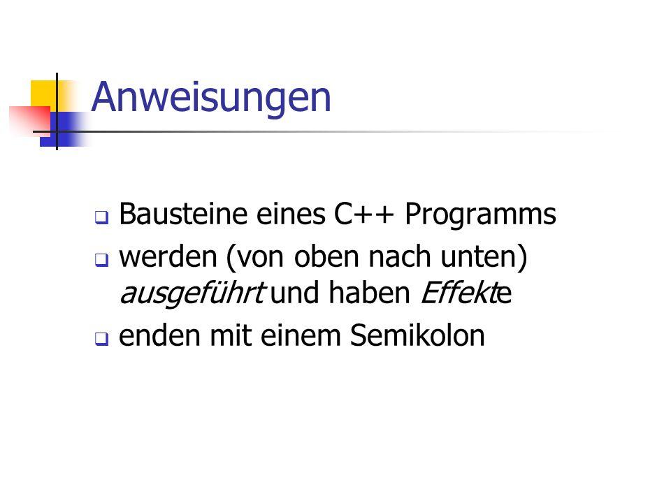 Anweisungen Bausteine eines C++ Programms werden (von oben nach unten) ausgeführt und haben Effekte enden mit einem Semikolon