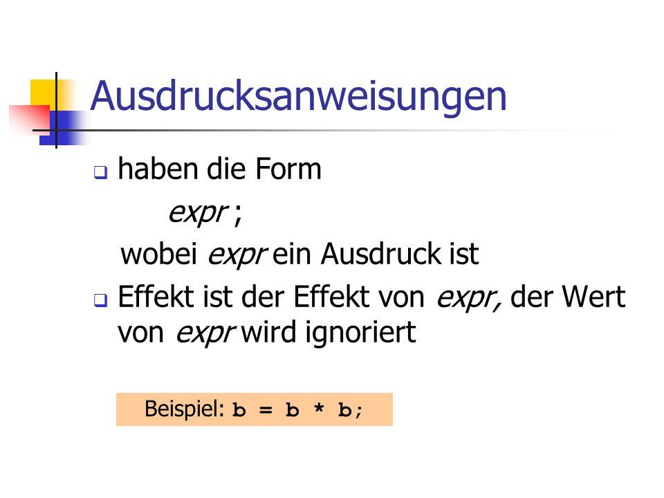 Ausdrucksanweisungen haben die Form expr ; wobei expr ein Ausdruck ist Effekt ist der Effekt von expr, der Wert von expr wird ignoriert Beispiel: b =