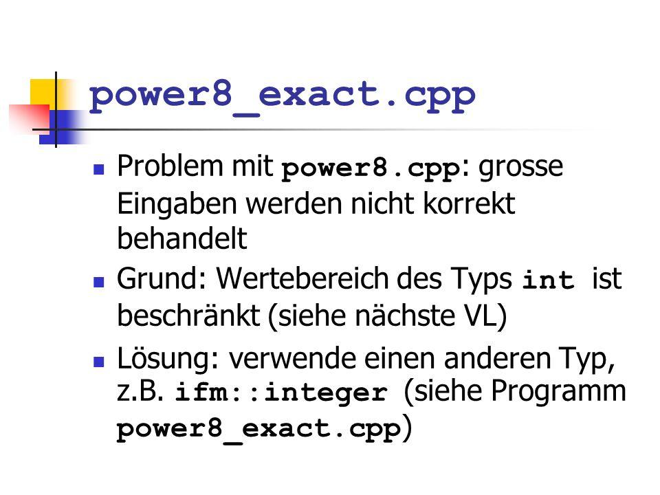 power8_exact.cpp Problem mit power8.cpp : grosse Eingaben werden nicht korrekt behandelt Grund: Wertebereich des Typs int ist beschränkt (siehe nächst