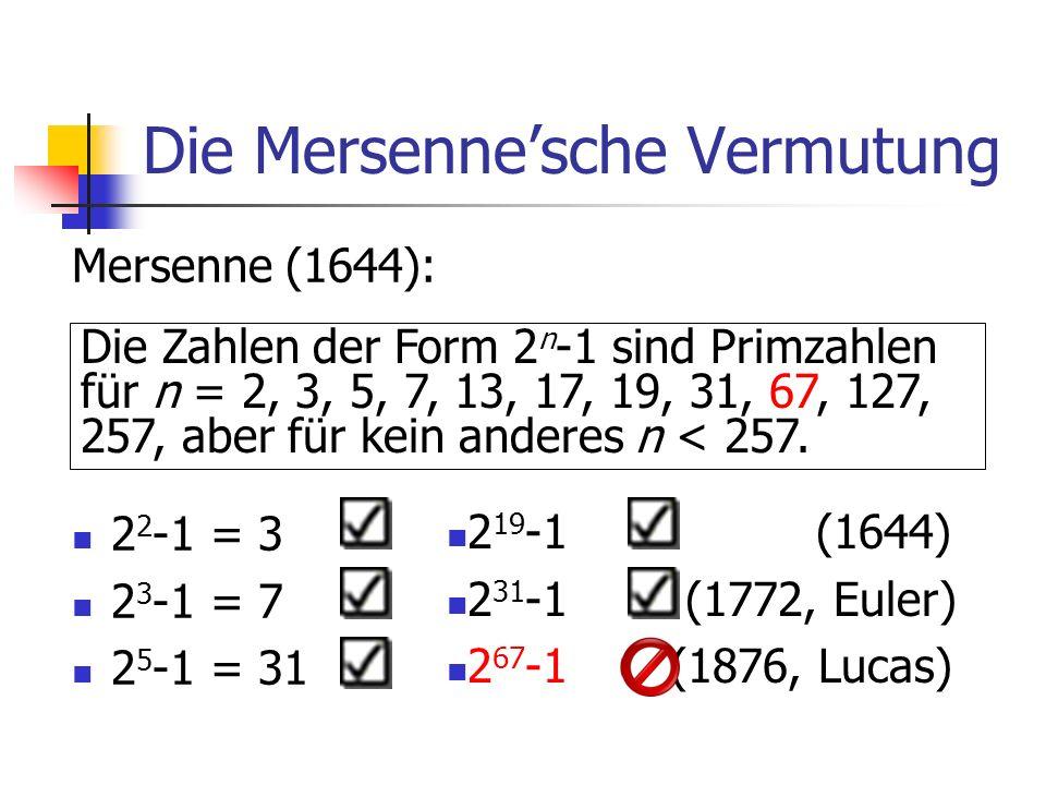 Die Mersennesche Vermutung Mersenne (1644): 2 2 -1 = 3 2 3 -1 = 7 2 5 -1 = 31 Die Zahlen der Form 2 n -1 sind Primzahlen für n = 2, 3, 5, 7, 13, 17, 1
