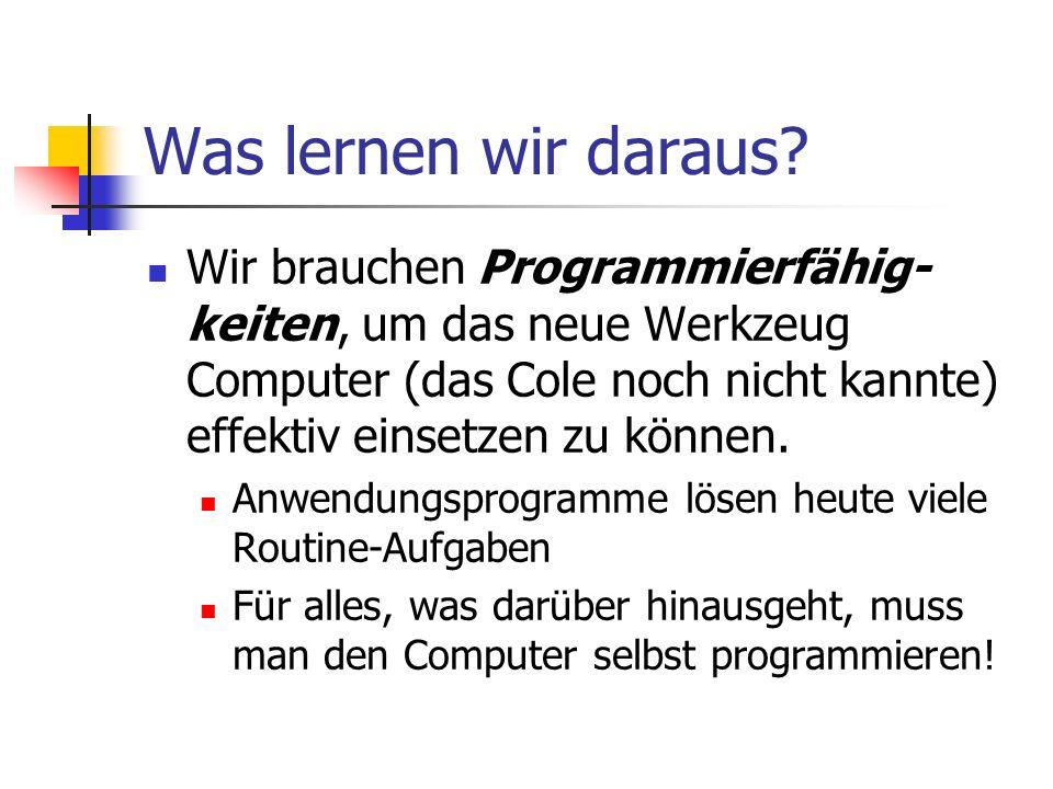 Was lernen wir daraus? Wir brauchen Programmierfähig- keiten, um das neue Werkzeug Computer (das Cole noch nicht kannte) effektiv einsetzen zu können.