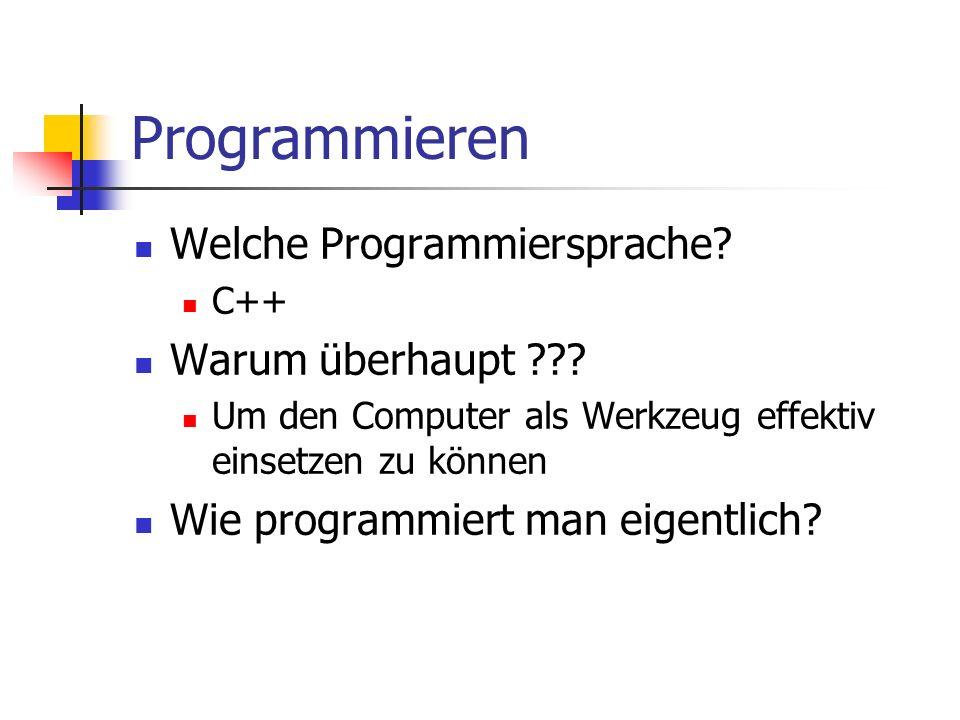Programmieren Welche Programmiersprache? C++ Warum überhaupt ??? Um den Computer als Werkzeug effektiv einsetzen zu können Wie programmiert man eigent