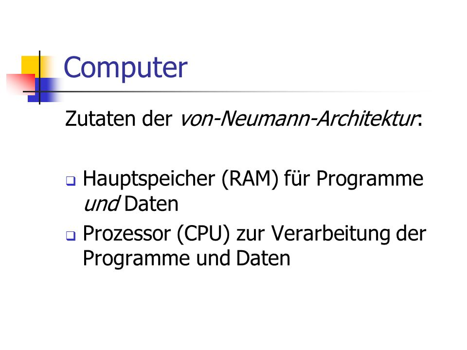 Computer Zutaten der von-Neumann-Architektur: Hauptspeicher (RAM) für Programme und Daten Prozessor (CPU) zur Verarbeitung der Programme und Daten