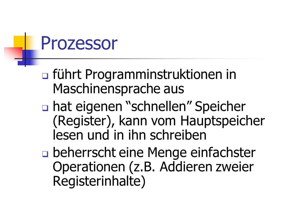 Prozessor führt Programminstruktionen in Maschinensprache aus hat eigenen schnellen Speicher (Register), kann vom Hauptspeicher lesen und in ihn schre