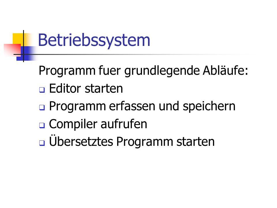 Betriebssystem Programm fuer grundlegende Abläufe: Editor starten Programm erfassen und speichern Compiler aufrufen Übersetztes Programm starten