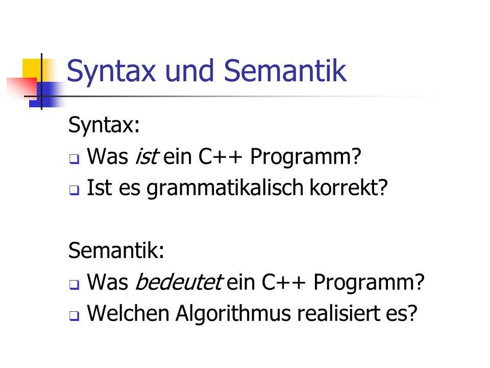 Syntax und Semantik Syntax: Was ist ein C++ Programm? Ist es grammatikalisch korrekt? Semantik: Was bedeutet ein C++ Programm? Welchen Algorithmus rea
