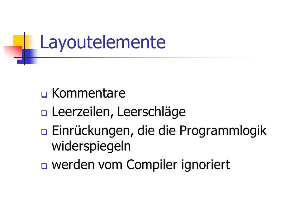 Layoutelemente Kommentare Leerzeilen, Leerschläge Einrückungen, die die Programmlogik widerspiegeln werden vom Compiler ignoriert