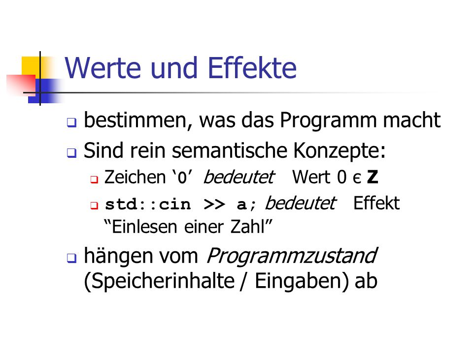 Werte und Effekte bestimmen, was das Programm macht Sind rein semantische Konzepte: Zeichen 0 bedeutet Wert 0 є Z std::cin >> a; bedeutet Effekt Einle