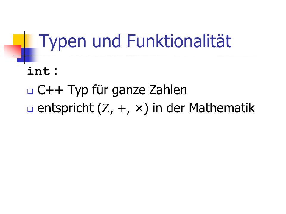 Typen und Funktionalität int : C++ Typ für ganze Zahlen entspricht (, +, ×) in der Mathematik