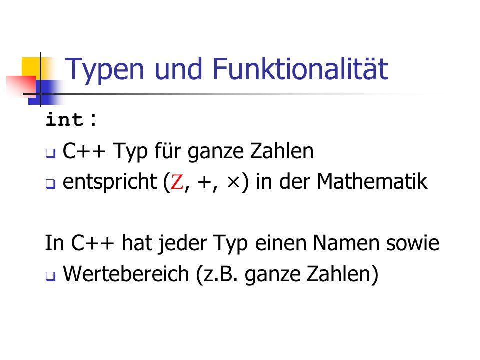 Typen und Funktionalität int : C++ Typ für ganze Zahlen entspricht (, +, ×) in der Mathematik In C++ hat jeder Typ einen Namen sowie Wertebereich (z.B