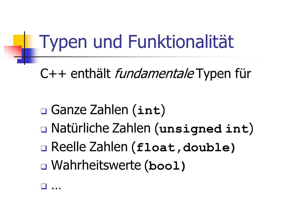 Typen und Funktionalität C++ enthält fundamentale Typen für Ganze Zahlen ( int ) Natürliche Zahlen ( unsigned int ) Reelle Zahlen ( float,double) Wahr