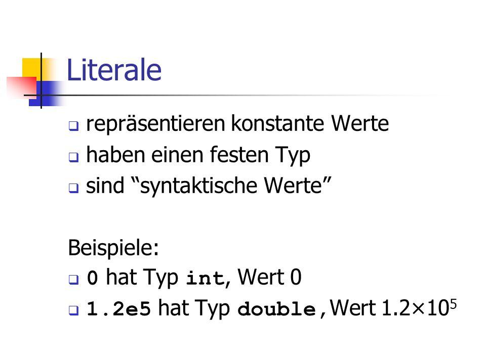 Literale repräsentieren konstante Werte haben einen festen Typ sind syntaktische Werte Beispiele: 0 hat Typ int, Wert 0 1.2e5 hat Typ double, Wert 1.2
