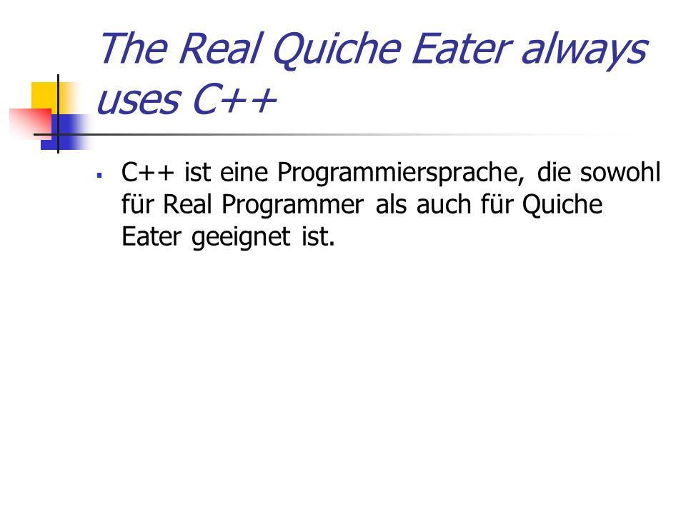 The Real Quiche Eater always uses C++ C++ ist eine Programmiersprache, die sowohl für Real Programmer als auch für Quiche Eater geeignet ist.