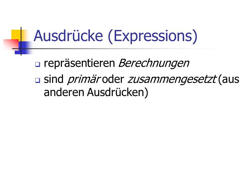 Ausdrücke (Expressions) repräsentieren Berechnungen sind primär oder zusammengesetzt (aus anderen Ausdrücken)