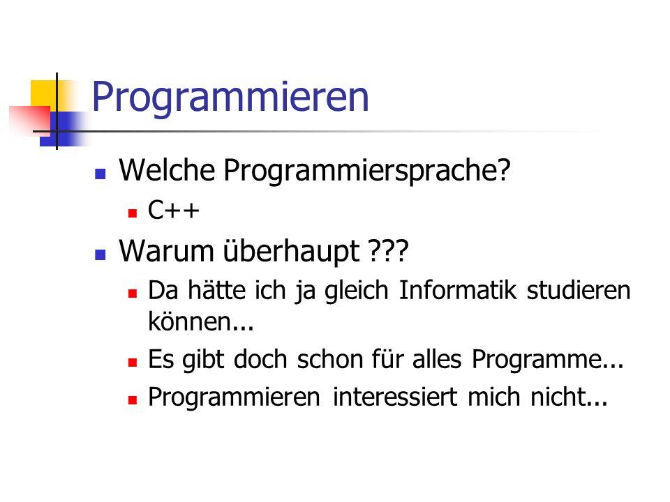 Programmieren Welche Programmiersprache? C++ Warum überhaupt ??? Da hätte ich ja gleich Informatik studieren können... Es gibt doch schon für alles Pr