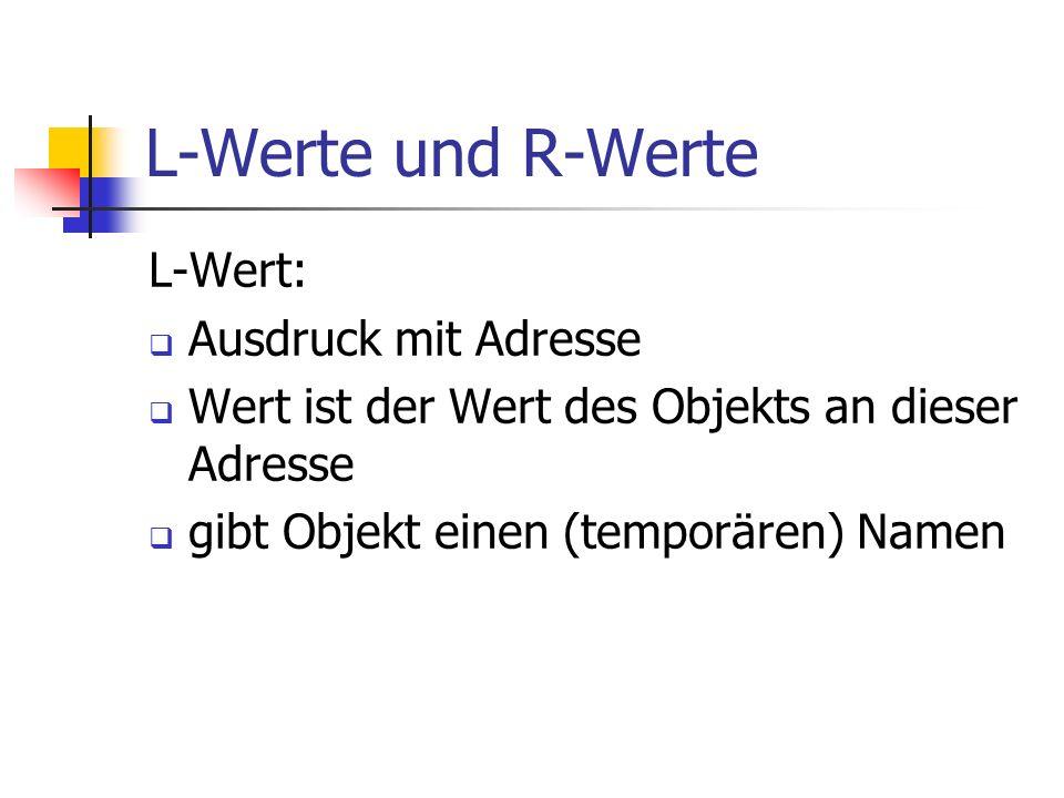 L-Werte und R-Werte L-Wert: Ausdruck mit Adresse Wert ist der Wert des Objekts an dieser Adresse gibt Objekt einen (temporären) Namen