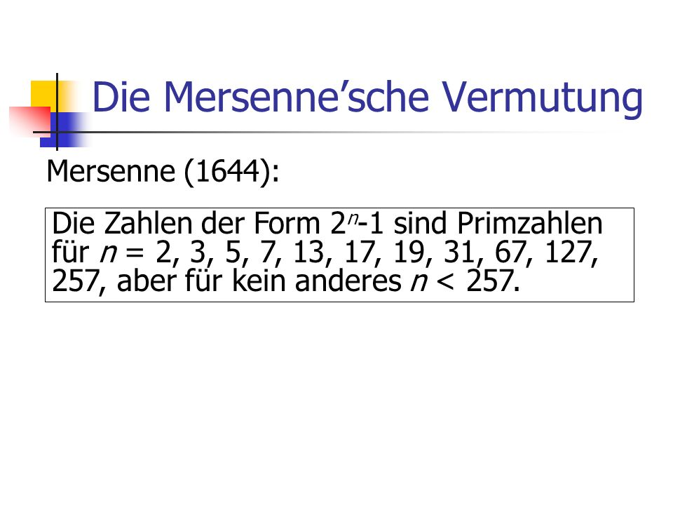 Die Mersennesche Vermutung Mersenne (1644): Die Zahlen der Form 2 n -1 sind Primzahlen für n = 2, 3, 5, 7, 13, 17, 19, 31, 67, 127, 257, aber für kein
