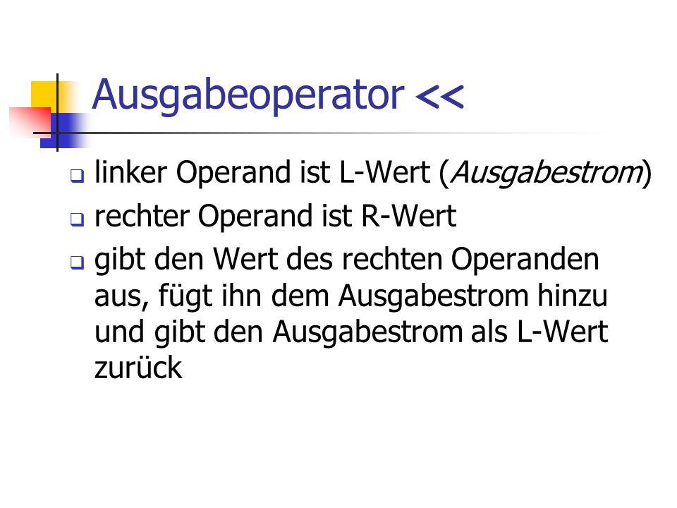 Ausgabeoperator << linker Operand ist L-Wert (Ausgabestrom) rechter Operand ist R-Wert gibt den Wert des rechten Operanden aus, fügt ihn dem Ausgabest