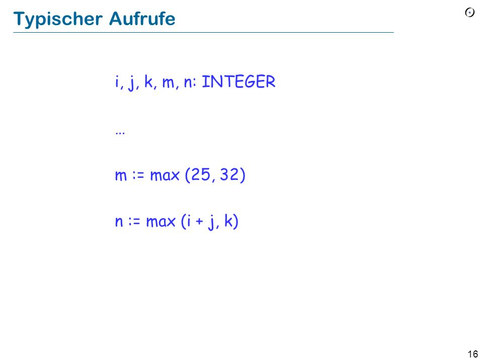 15 Als Feature (Abfrage) greater (a, b : INTEGER): INTEGER -- Das Maximum von a und b. do end if a > b then Result := a else Result := b end