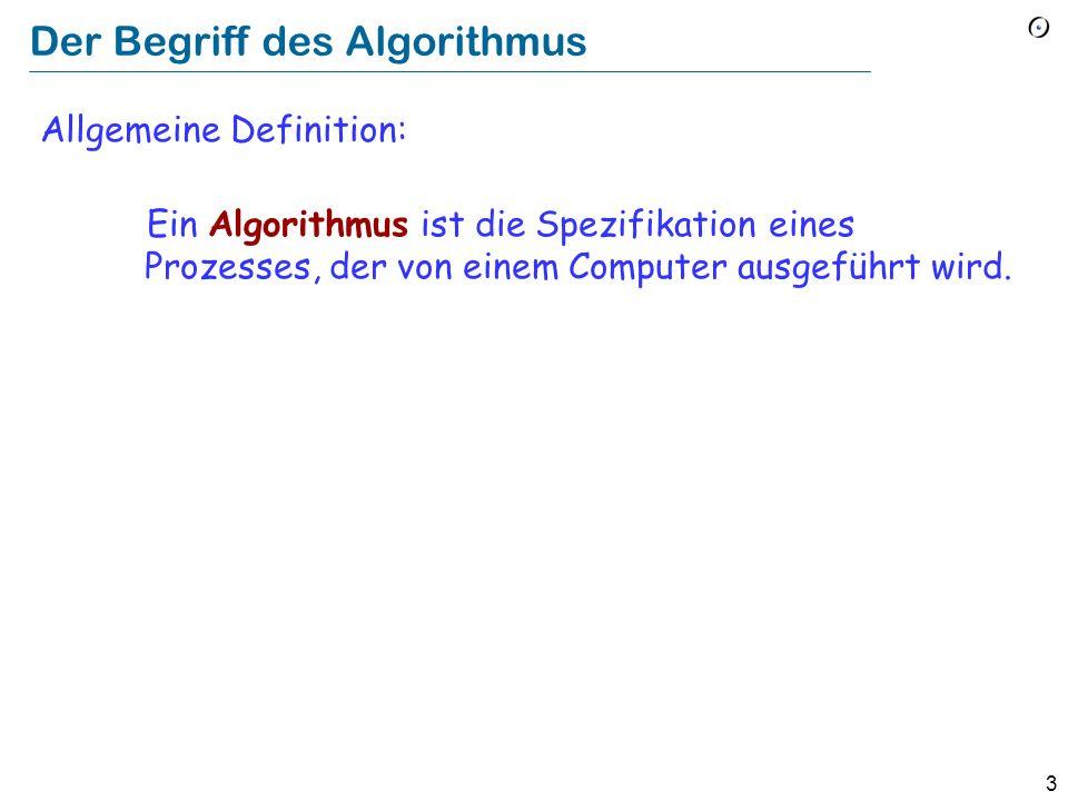 3 Der Begriff des Algorithmus Allgemeine Definition: Ein Algorithmus ist die Spezifikation eines Prozesses, der von einem Computer ausgeführt wird.