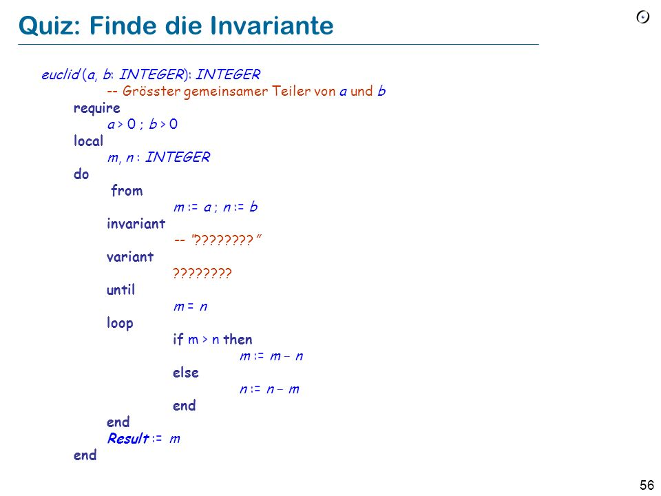 55 Quiz: Finde die Invariante xxxx (a, b : INTEGER): INTEGER -- ????????????????????????????????? require a > 0 ; b > 0 local m, n : INTEGER do from m