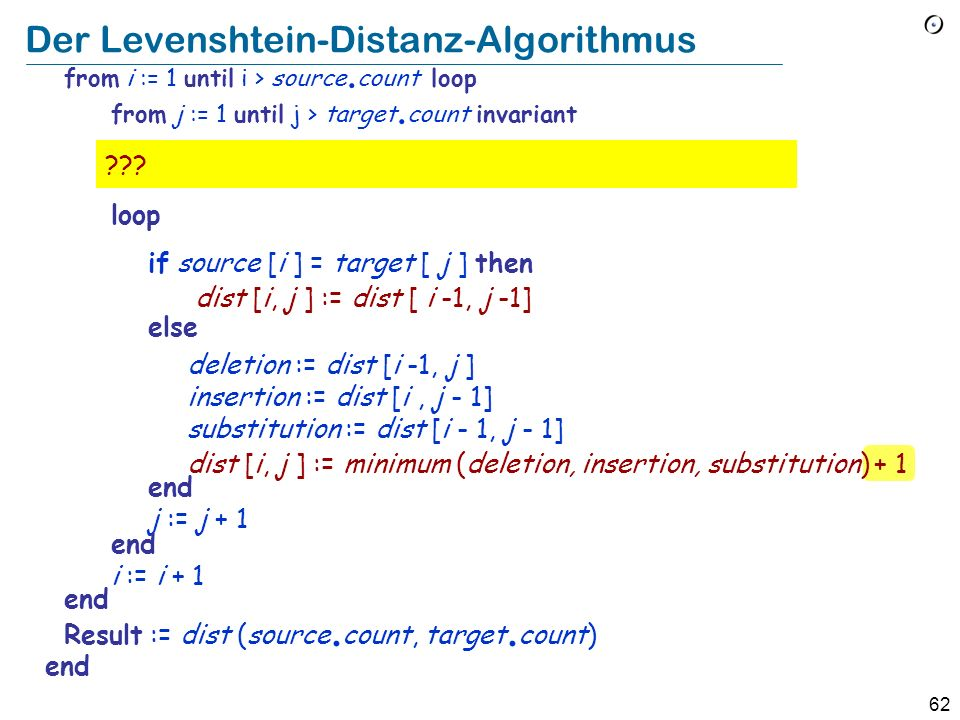 61 Der Levenshtein-Distanz-Algorithmus distance (source, target: STRING): INTEGER -- Minimale Anzahl Operationen, um source in target -- umzuwandeln local dist : ARRAY_2 [INTEGER] i, j, del, ins, subst : INTEGER do create dist.
