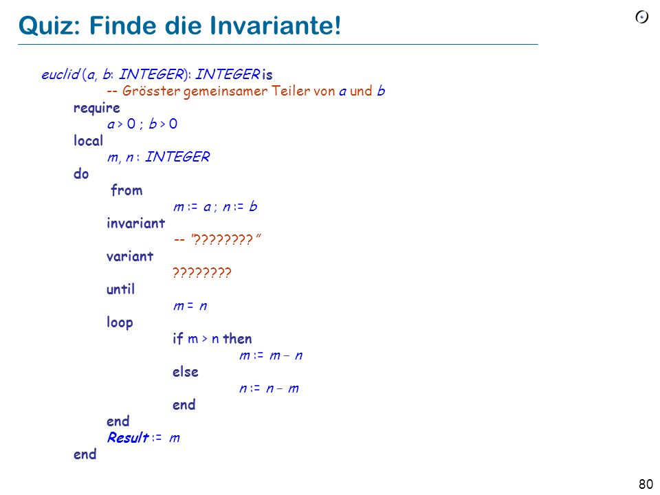 79 Quiz: Finde die Invariante. xxx (a, b: INTEGER): INTEGER is -- .